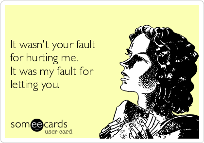 It wasn't your fault for hurting me. It was my fault for letting you.