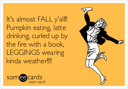 It's almost FALL y'all!! Pumpkin eating, latte drinking, curled up by the fire with a book, LEGGINGS wearing kinda weather!!!!