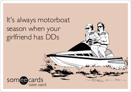 It's always motorboat season when your girlfriend has DDs