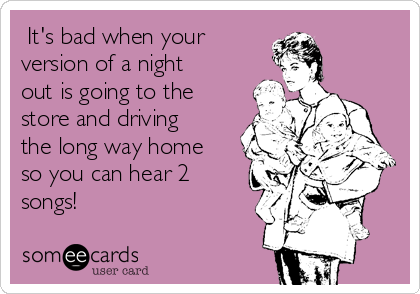 It's bad when your version of a night out is going to the store and driving the long way home so you can hear 2 songs!