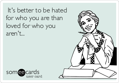 It's better to be hated for who you are than loved for who you aren't...