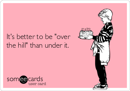 "It's better to be ""over the hill"" than under it."