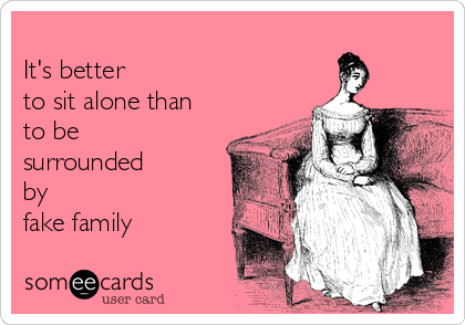 It's better to sit alone than to be surrounded by  fake family
