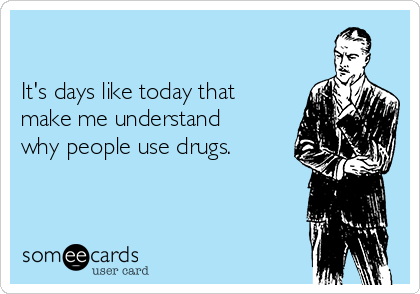 It's days like today that make me understand why people use drugs.