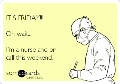 IT'S FRIDAY!!!  Oh wait...  I'm a nurse and on call this weekend.