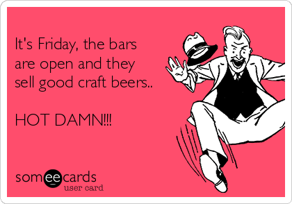 It's Friday, the bars  are open and they  sell good craft beers..  HOT DAMN!!!