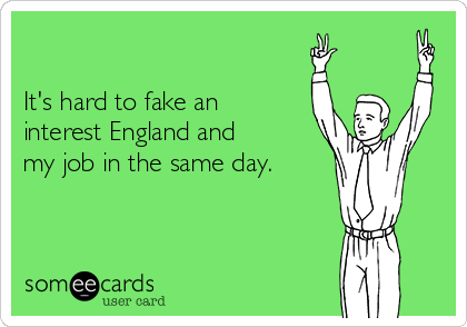 It's hard to fake an interest England and my job in the same day.