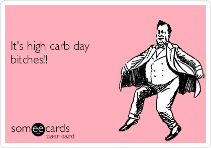 It's high carb day bitches!!