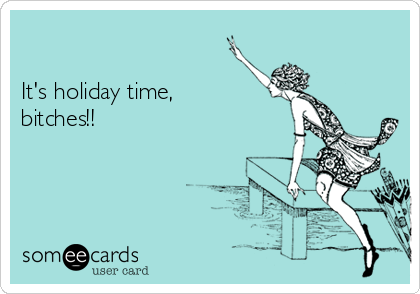 It's holiday time, bitches!!