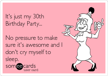 It's just my 30th Birthday Party...  No pressure to make sure it's awesome and I don't cry myself to sleep.
