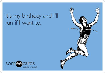 It's my birthday and I'll run if I want to.