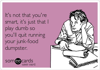 It's not that you're smart, it's just that I play dumb so you'll quit running your junk-food dumpster.