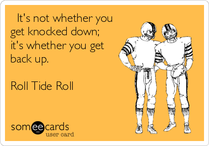 It's not whether you get knocked down; it's whether you get back up.   Roll Tide Roll