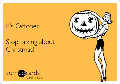 It's October.   Stop talking about Christmas!