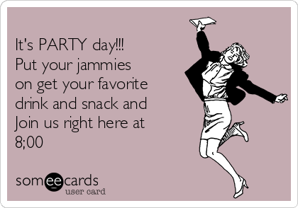 It's PARTY day!!! Put your jammies on get your favorite drink and snack and   Join us right here at 8;00