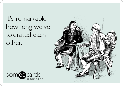 It's remarkable how long we've tolerated each other.