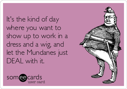 It's the kind of day where you want to show up to work in a dress and a wig, and let the Mundanes just DEAL with it.