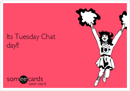 Its Tuesday Chat day!!