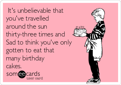 It's unbelievable that you've travelled around the sun thirty-three times and Sad to think you've only gotten to eat that  many birthday cakes.