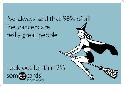 I've always said that 98% of all line dancers are really great people.    Look out for that 2%