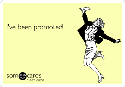 I've been promoted!