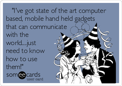 """""""I've got state of the art computer based, mobile hand held gadgets that can communicate with the world....just need to know how to use them!"""""""
