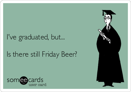 I've graduated, but...  Is there still Friday Beer?