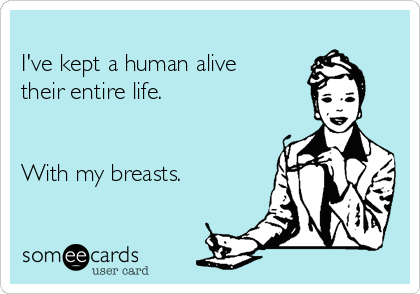 I've kept a human alive their entire life.   With my breasts.