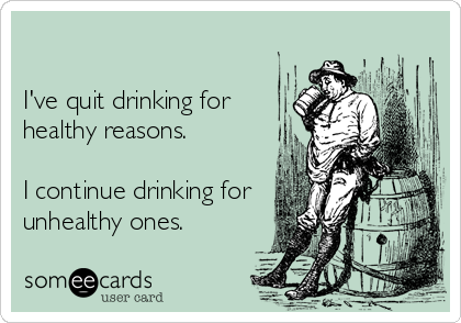 I've quit drinking for healthy reasons.      I continue drinking for unhealthy ones.