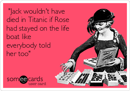 """Jack wouldn't have died in Titanic if Rose had stayed on the life boat like everybody told her too"""