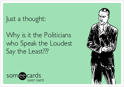 Just a thought:  Why is it the Politicians who Speak the Loudest Say the Least???