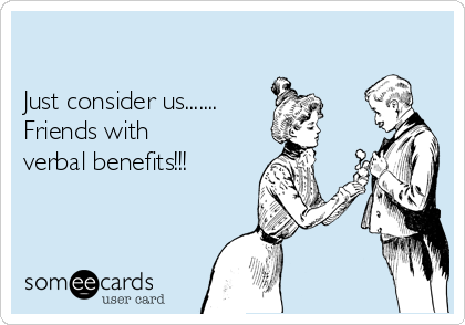 Just consider us....... Friends with verbal benefits!!!