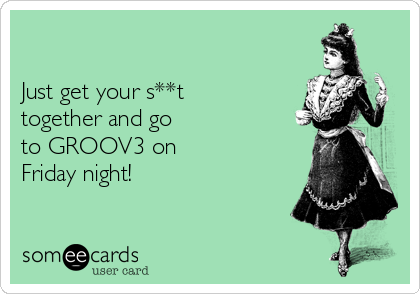 Just get your s**t together and go  to GROOV3 on Friday night!