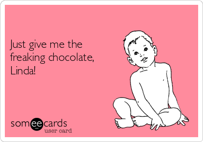 Just give me the freaking chocolate, Linda!