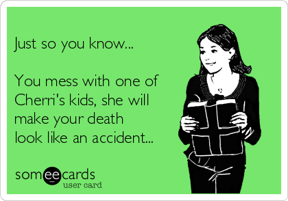 Just so you know...  You mess with one of Cherri's kids, she will make your death look like an accident...