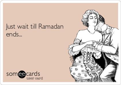 Just wait till Ramadan ends...