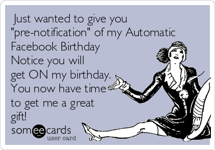 """Just wanted to give you """"pre-notification"""" of my Automatic Facebook Birthday Notice you will get ON my birthday. You now have time to get me a great gift!"""