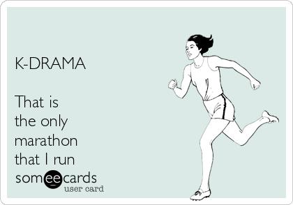 K-DRAMA  That is  the only marathon that I run
