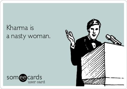 Kharma is  a nasty woman.