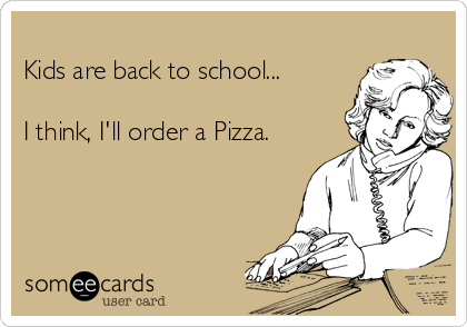 Kids are back to school...  I think, I'll order a Pizza.