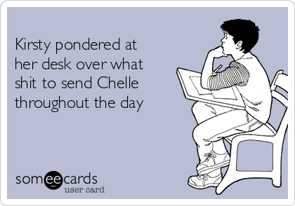 Kirsty pondered at her desk over what shit to send Chelle throughout the day