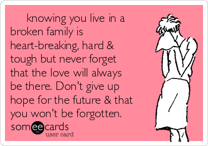 knowing you live in a broken family is heart-breaking, hard & tough but never forget that the love will always be there. Don't give up hope for the future & that you won't be forgotten.