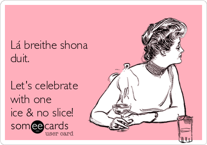 Lá breithe shona  duit.  Let's celebrate with one ice & no slice!