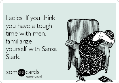 Ladies: If you think you have a tough time with men, familiarize yourself with Sansa Stark.