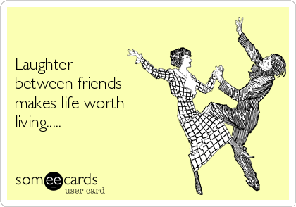 Laughter between friends makes life worth living.....