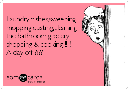 Laundry,dishes,sweeping mopping,dusting,cleaning the bathroom,grocery shopping & cooking !!!!!       A day off ????