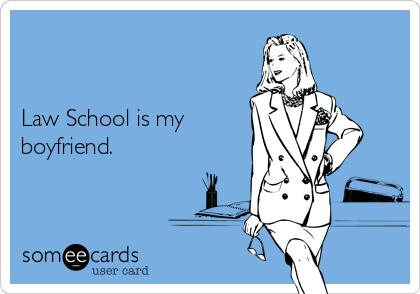 Law School is my boyfriend.