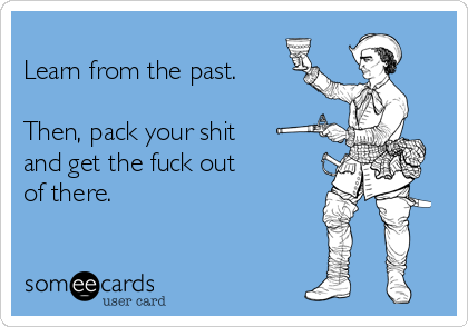 Learn from the past.   Then, pack your shit  and get the fuck out  of there.