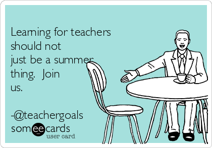 Learning for teachers should not just be a summer thing.  Join us.  -@teachergoals
