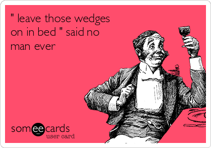 """"""" leave those wedges on in bed """" said no man ever"""